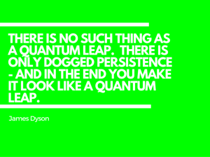 There is no such thing as a quantum leap. There is only dogged persistence - and in the end you make it look like a quantum leap.