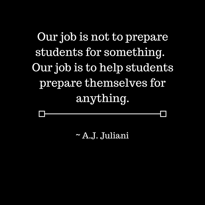 Our job is not to prepare students for something. Our job is to help students prepare themselves for anything.