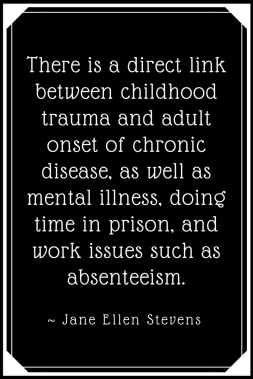 There is a direct link between childhood trauma and adult onset of chronic disease, as well as mental illness, doing time in prison, and work issues, such as absenteeism.