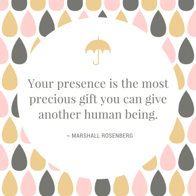 Your presence is the most precious gift you can give another human being.