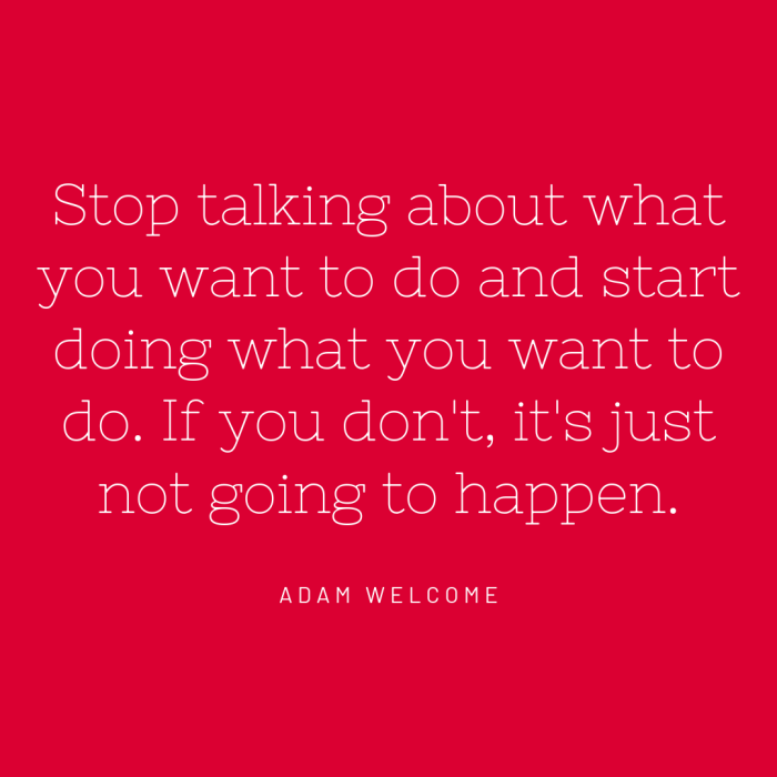 Stop talking about what you want to do and start doing what you want to do. If you don't, it's just not going to happen.